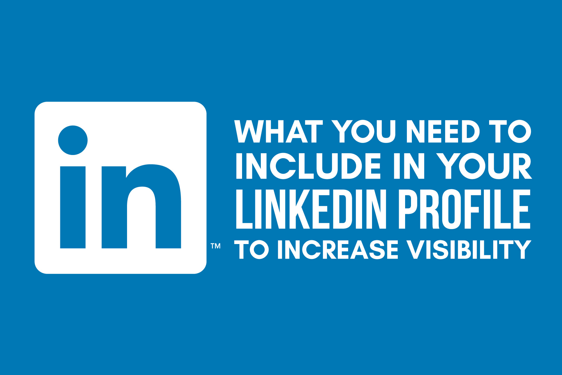 What you need to include in your LinkedIn profile to increase visibility