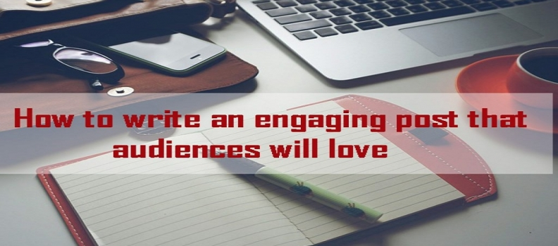 How to write an engaging post that audiences will love
